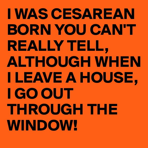I WAS CESAREAN BORN YOU CAN'T REALLY TELL, ALTHOUGH WHEN I LEAVE A HOUSE, I GO OUT THROUGH THE WINDOW!