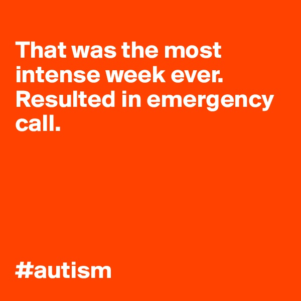 That was the most intense week ever. Resulted in emergency call.      #autism