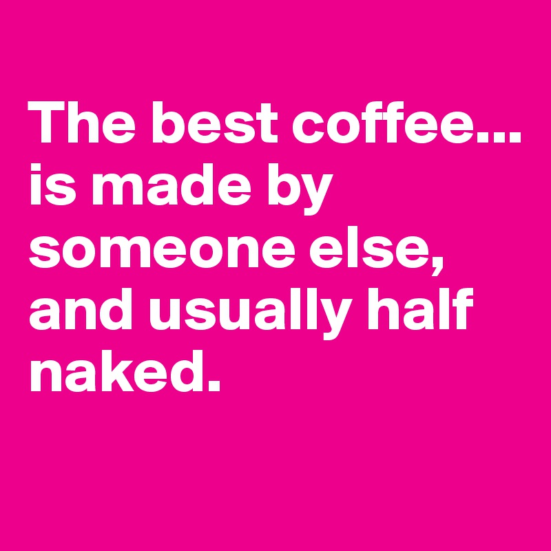 The best coffee... is made by someone else, and usually half naked.