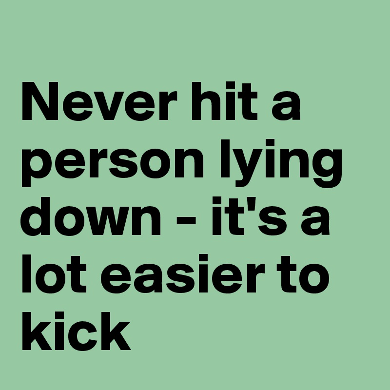 Never hit a person lying down - it's a lot easier to kick