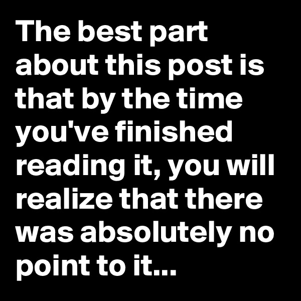 The best part about this post is that by the time you've finished reading it, you will realize that there was absolutely no point to it...