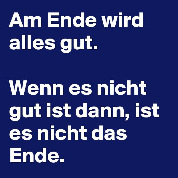 Am Ende wird alles gut.  Wenn es nicht gut ist dann, ist es nicht das Ende.