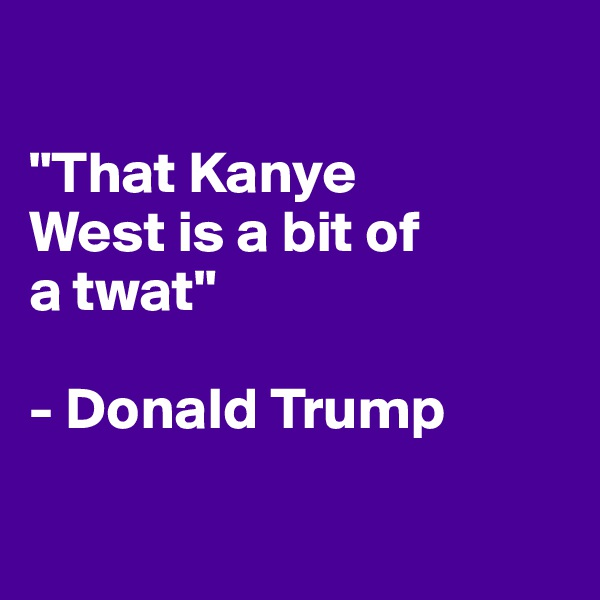 """""""That Kanye  West is a bit of  a twat""""  - Donald Trump"""