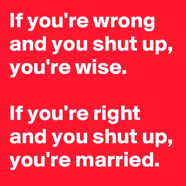 If you're wrong and you shut up, you're wise.  If you're right and you shut up, you're married.