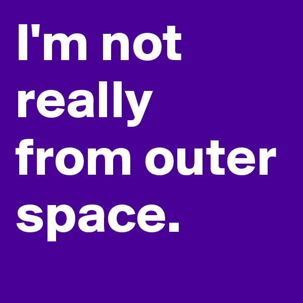 I'm not really from outer space.