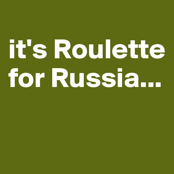it's Roulette  for Russia...