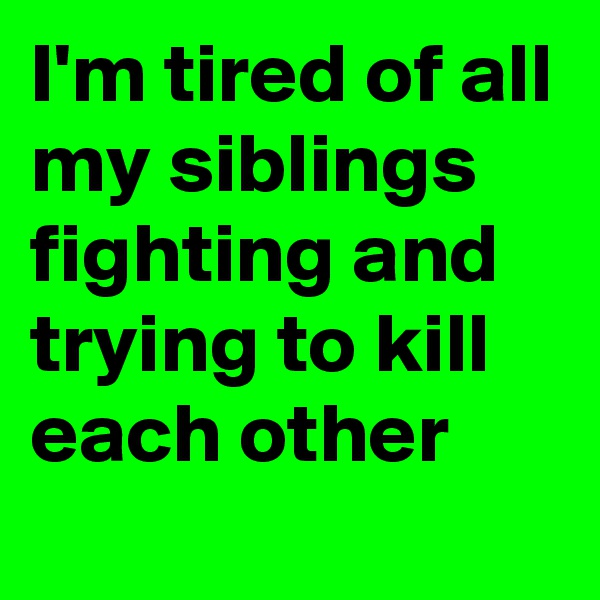 I'm tired of all my siblings fighting and trying to kill each other