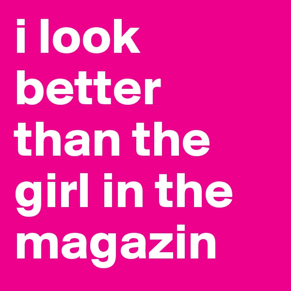 i look better than the girl in the magazin