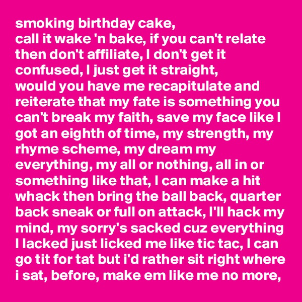 smoking birthday cake, call it wake 'n bake, if you can't relate then don't affiliate, I don't get it confused, I just get it straight, would you have me recapitulate and reiterate that my fate is something you can't break my faith, save my face like I got an eighth of time, my strength, my rhyme scheme, my dream my everything, my all or nothing, all in or something like that, I can make a hit whack then bring the ball back, quarter back sneak or full on attack, I'll hack my mind, my sorry's sacked cuz everything I lacked just licked me like tic tac, I can go tit for tat but i'd rather sit right where i sat, before, make em like me no more,
