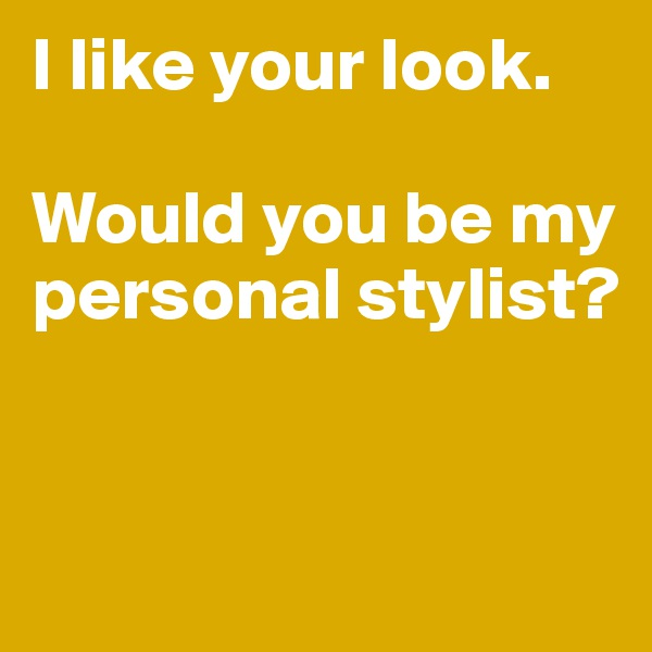 I like your look.   Would you be my personal stylist?
