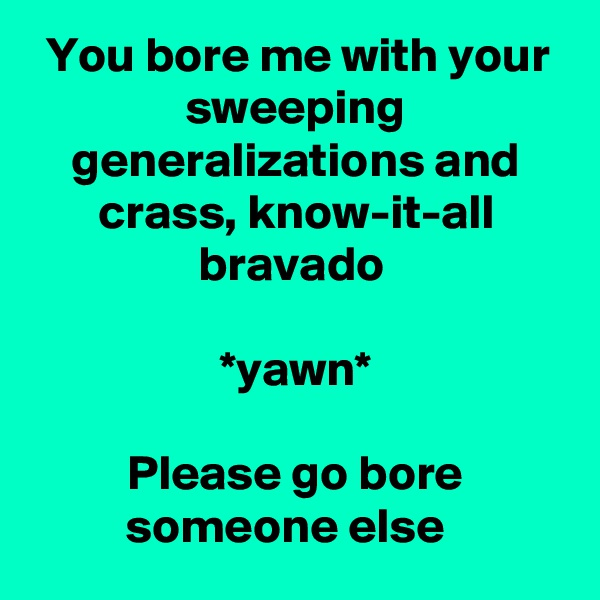 You bore me with your sweeping generalizations and crass, know-it-all bravado   *yawn*  Please go bore someone else