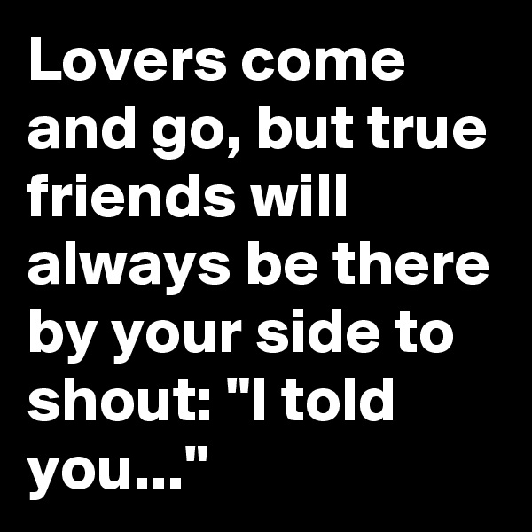 "Lovers come and go, but true friends will always be there by your side to shout: ""I told you..."""