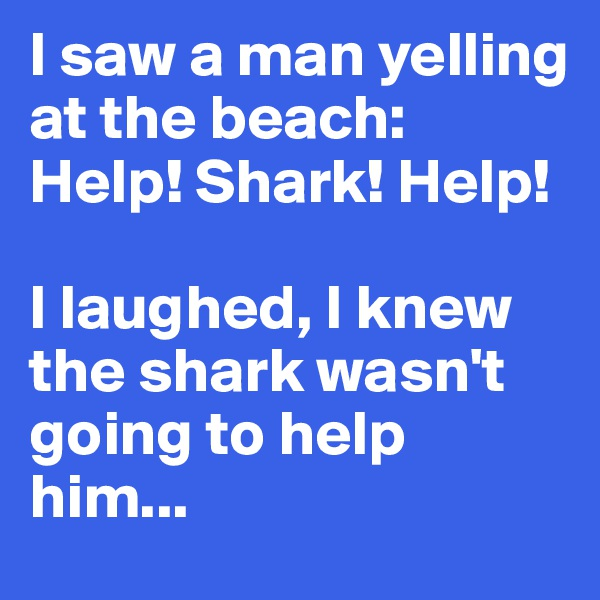 I saw a man yelling at the beach: Help! Shark! Help!   I laughed, I knew the shark wasn't going to help him...