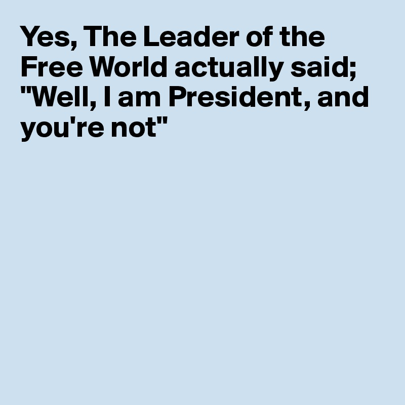 """Yes, The Leader of the Free World actually said; """"Well, I am President, and you're not"""""""