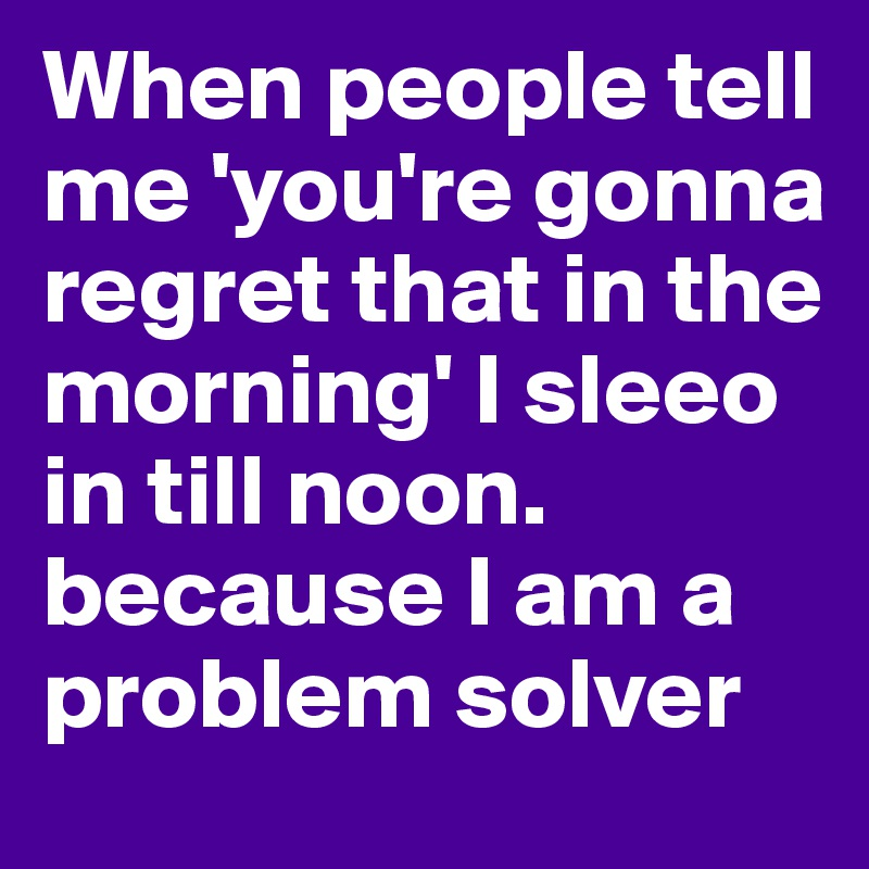 When people tell me 'you're gonna regret that in the morning' I sleeo in till noon. because I am a problem solver