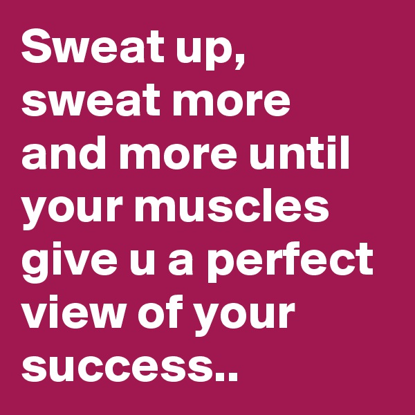 Sweat up, sweat more and more until your muscles give u a perfect view of your success..