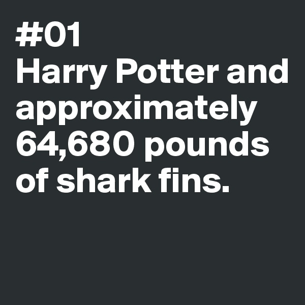#01 Harry Potter and approximately 64,680 pounds of shark fins.