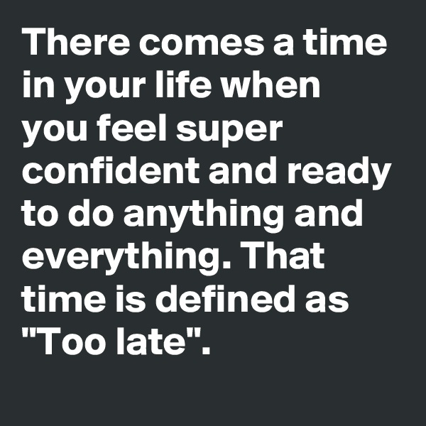 """There comes a time in your life when you feel super confident and ready to do anything and everything. That time is defined as """"Too late""""."""