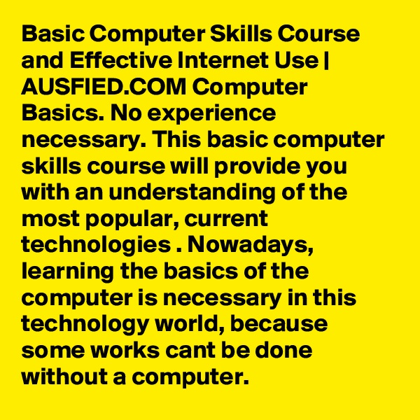Basic Computer Skills Course and Effective Internet Use | AUSFIED.COM Computer Basics. No experience necessary. This basic computer skills course will provide you with an understanding of the most popular, current technologies . Nowadays, learning the basics of the computer is necessary in this technology world, because some works cant be done without a computer.