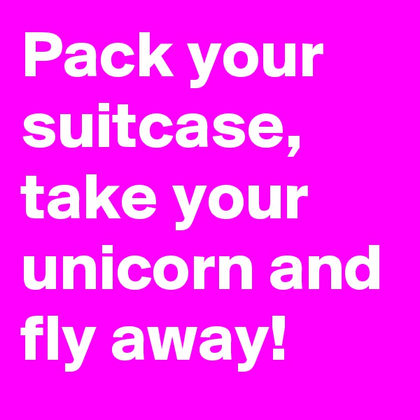 Pack your suitcase, take your unicorn and fly away!