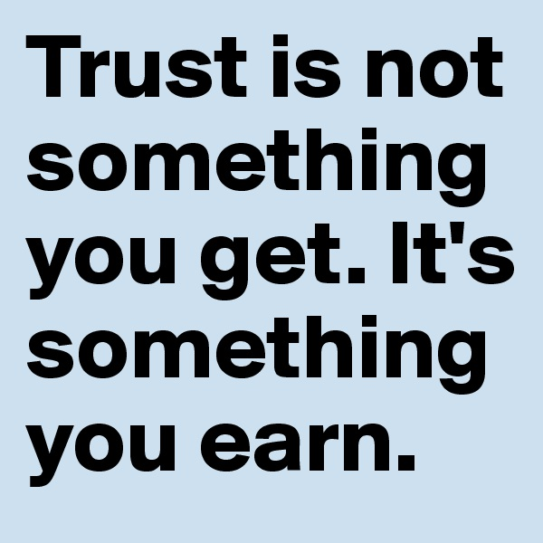 Trust is not something you get. It's something you earn.
