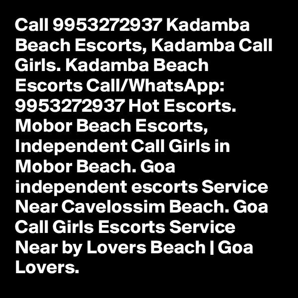 Call 9953272937 Kadamba Beach Escorts, Kadamba Call Girls. Kadamba Beach Escorts Call/WhatsApp: 9953272937 Hot Escorts. Mobor Beach Escorts, Independent Call Girls in Mobor Beach. Goa independent escorts Service Near Cavelossim Beach. Goa Call Girls Escorts Service Near by Lovers Beach | Goa Lovers.