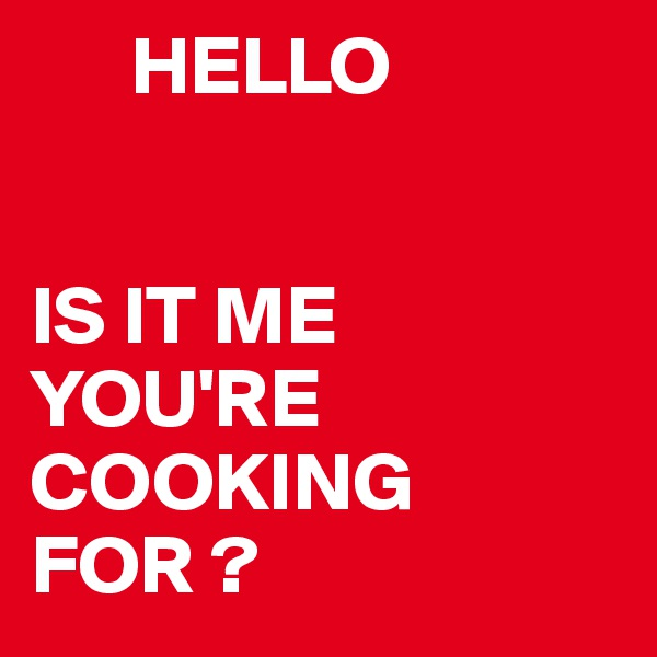 HELLO   IS IT ME YOU'RE COOKING FOR ?