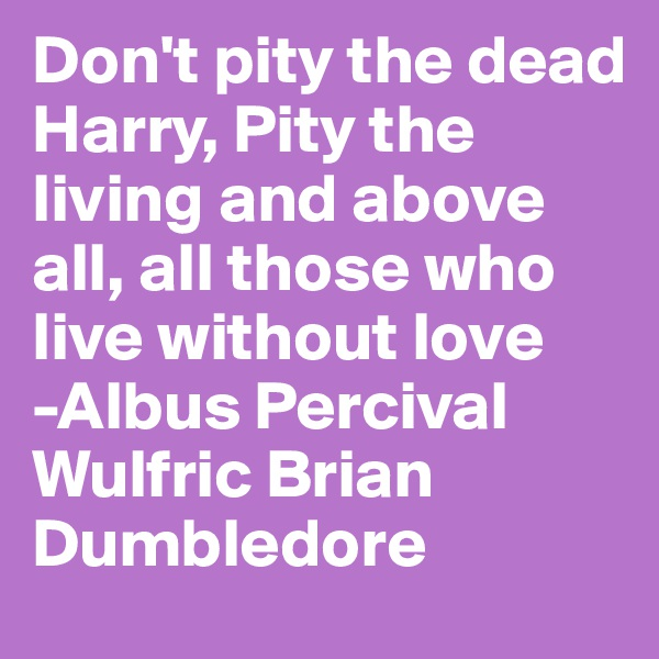 Don't pity the dead Harry, Pity the living and above all, all those who live without love -Albus Percival Wulfric Brian Dumbledore