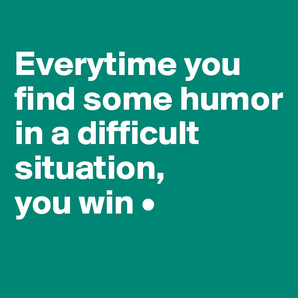 Everytime you find some humor in a difficult situation, you win •