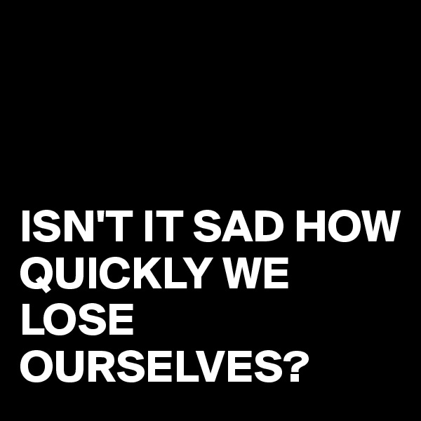 ISN'T IT SAD HOW QUICKLY WE LOSE OURSELVES?