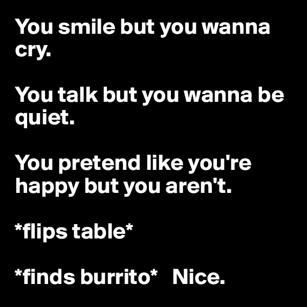 You smile but you wanna cry.   You talk but you wanna be quiet.   You pretend like you're happy but you aren't.  *flips table*   *finds burrito*   Nice.