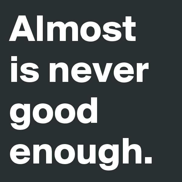Almost is never good enough.