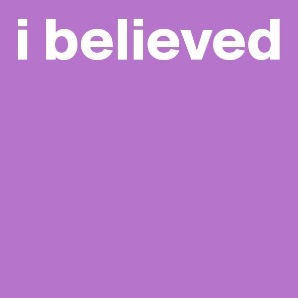 i believed
