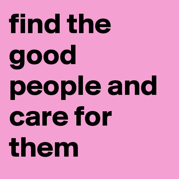 find the good people and care for them