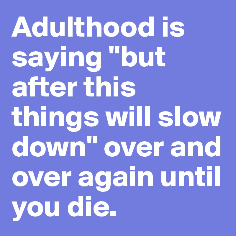"Adulthood is saying ""but after this things will slow down"" over and over again until you die."