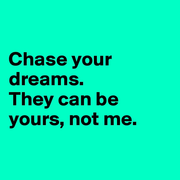 Chase your dreams.  They can be yours, not me.