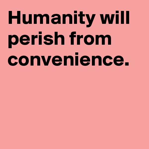 Humanity will perish from convenience.
