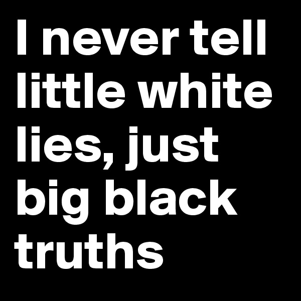 I never tell little white lies, just big black truths