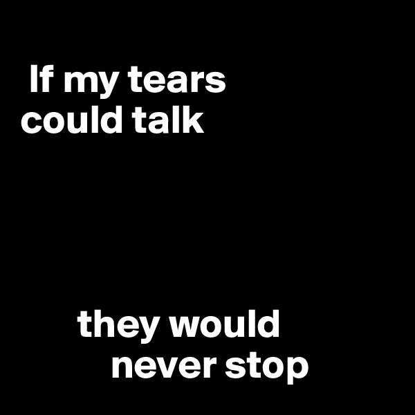 If my tears  could talk            they would            never stop
