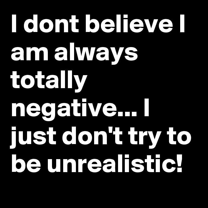 I dont believe I am always totally negative... I just don't try to be unrealistic!