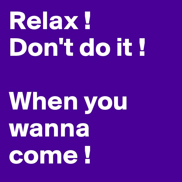 Relax ! Don't do it !  When you wanna come !