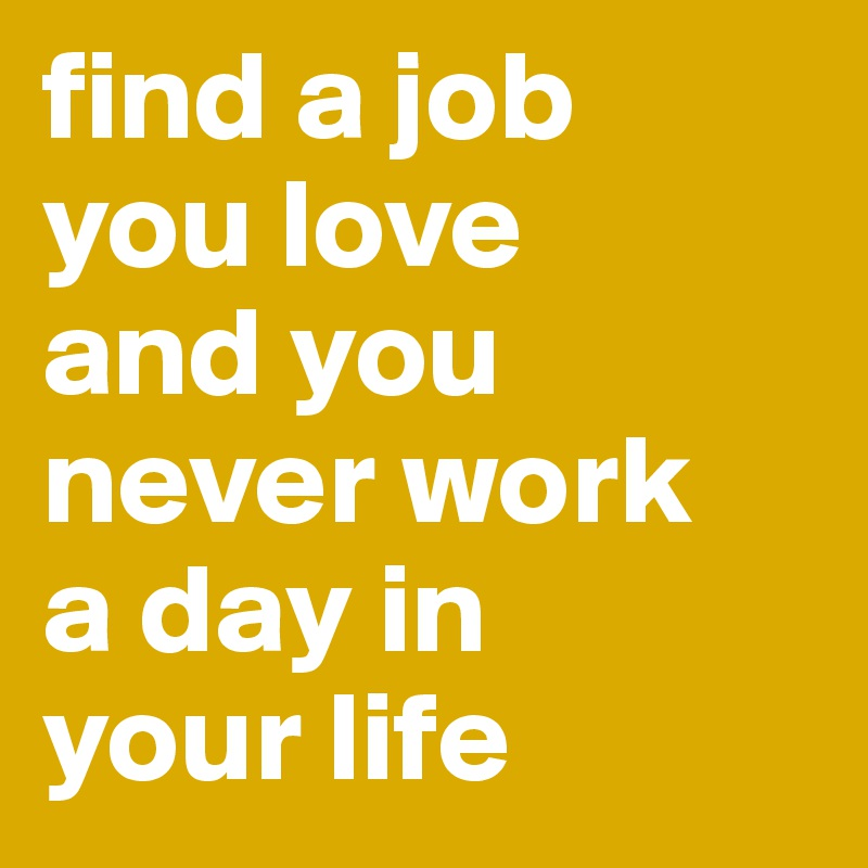find a job  you love  and you never work  a day in  your life