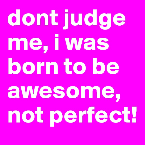 dont judge me, i was born to be awesome, not perfect!