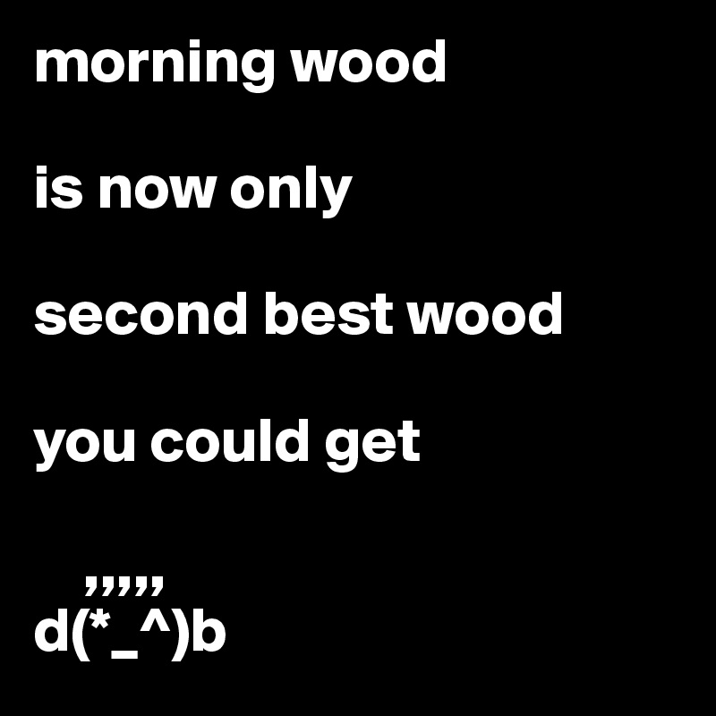 morning wood   is now only  second best wood  you could get       ,,,,, d(*_^)b
