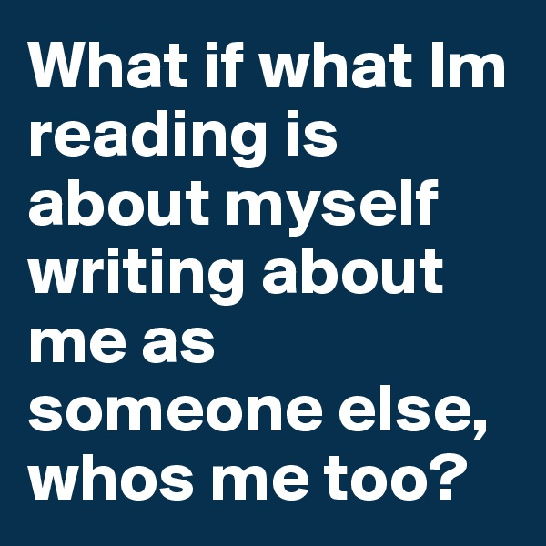 What if what Im reading is about myself writing about me as someone else, whos me too?