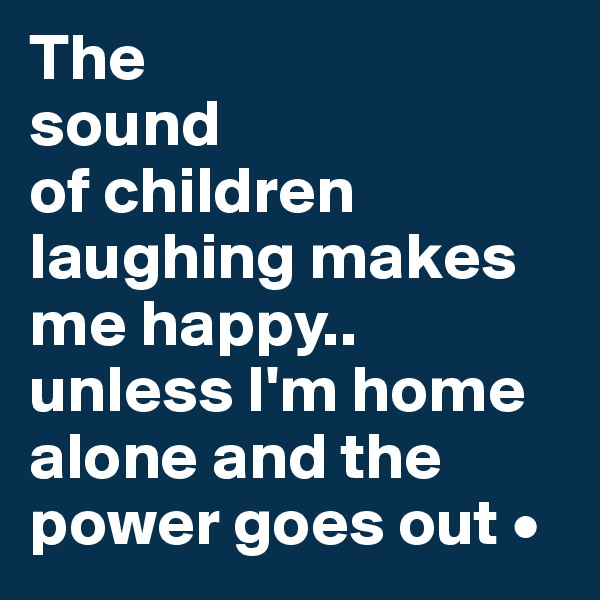 The sound of children laughing makes me happy.. unless I'm home alone and the power goes out •