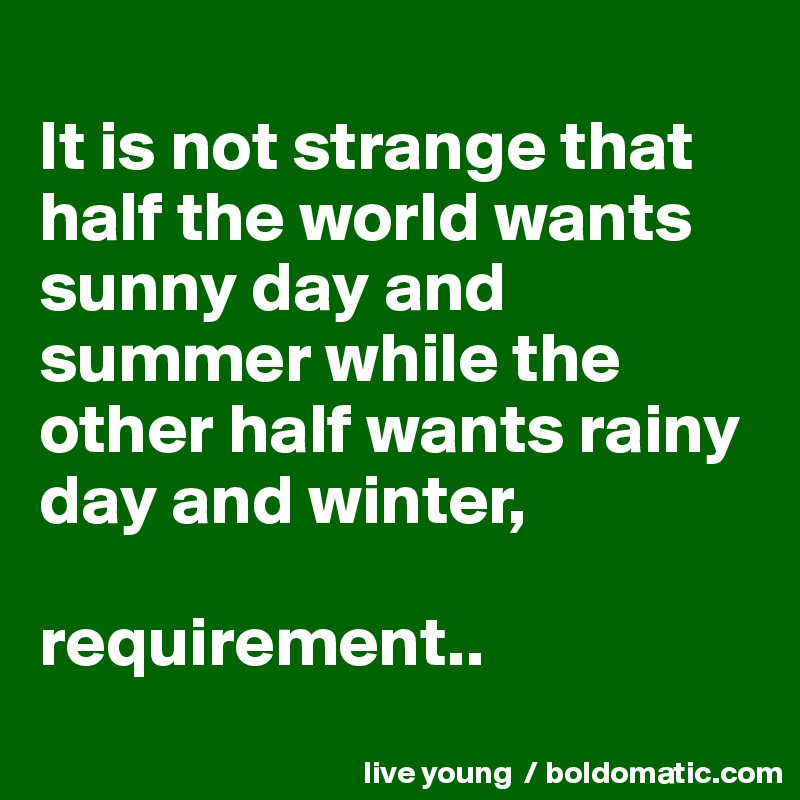 It is not strange that half the world wants sunny day and summer while the other half wants rainy day and winter,  requirement..