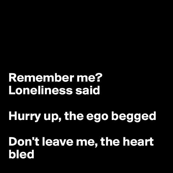 Remember me? Loneliness said   Hurry up, the ego begged  Don't leave me, the heart bled