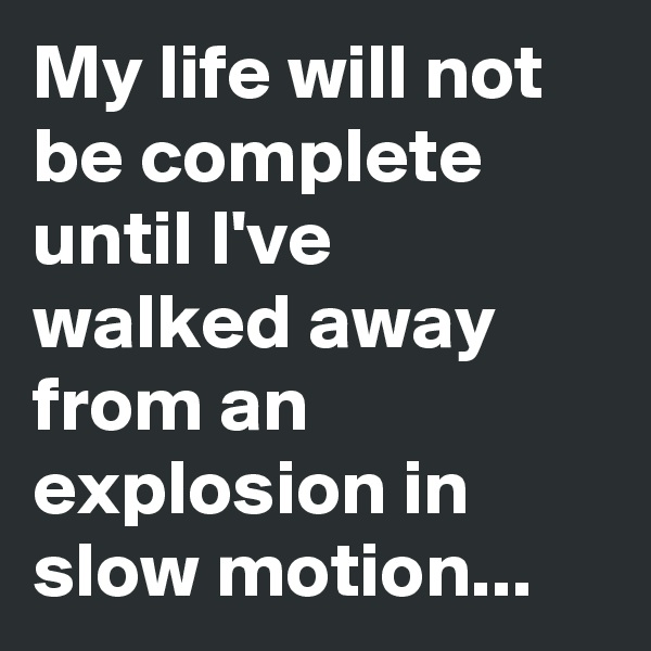 My life will not be complete until I've walked away from an explosion in slow motion...