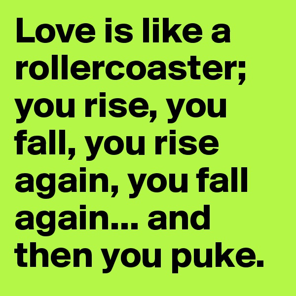 Love is like a rollercoaster; you rise, you fall, you rise again, you fall again... and then you puke.